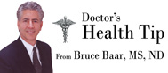 Doctor's Health Tip From Bruce Baar, MS, ND